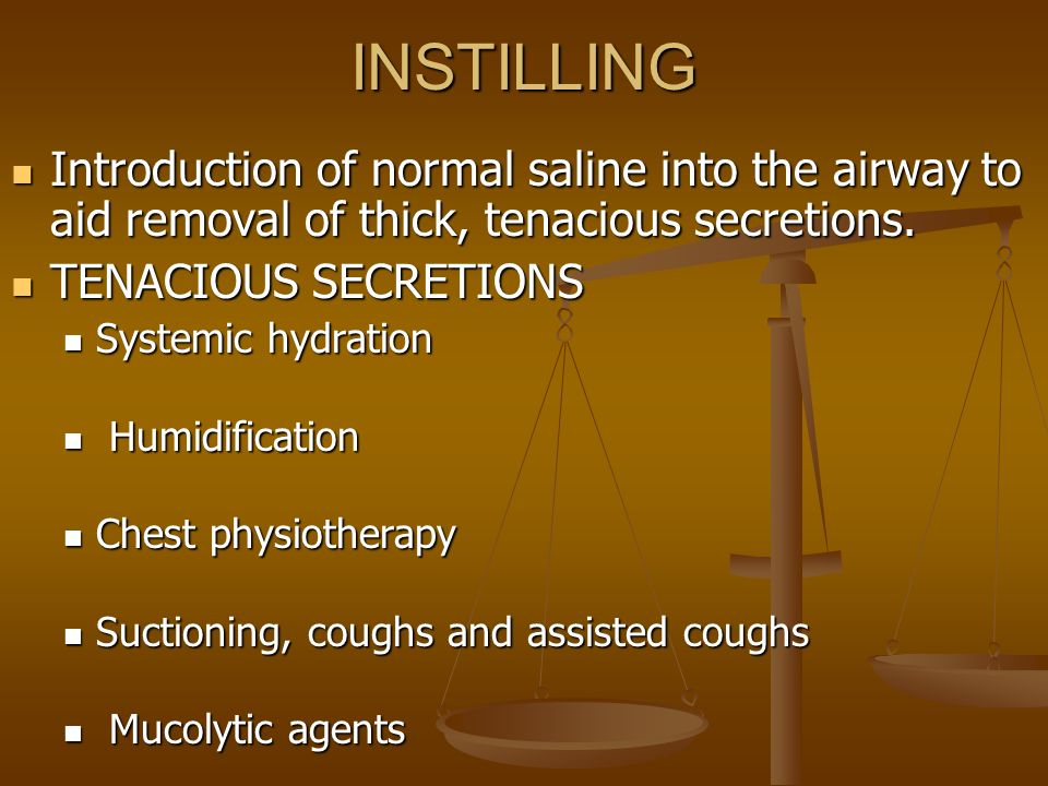 instillation of normal saline when suctioning Lavage by instillation of normal saline into the ett immediately prior to ett suction: may aid in the removal of thick, tenacious secretions by thinning, loosening and dislodging these secretions makes the infant cough, which may loosen and dislodge secretions.