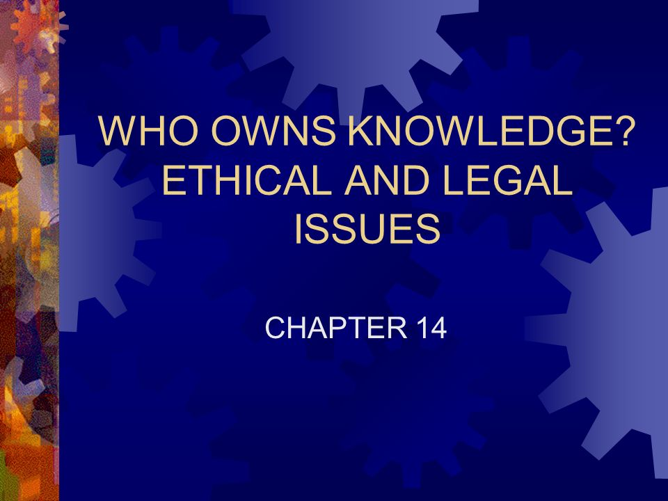 WHO OWNS KNOWLEDGE ETHICAL AND LEGAL ISSUES