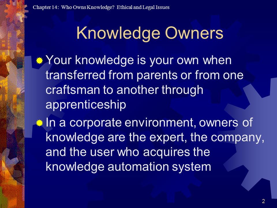 Knowledge Owners Your knowledge is your own when transferred from parents or from one craftsman to another through apprenticeship.