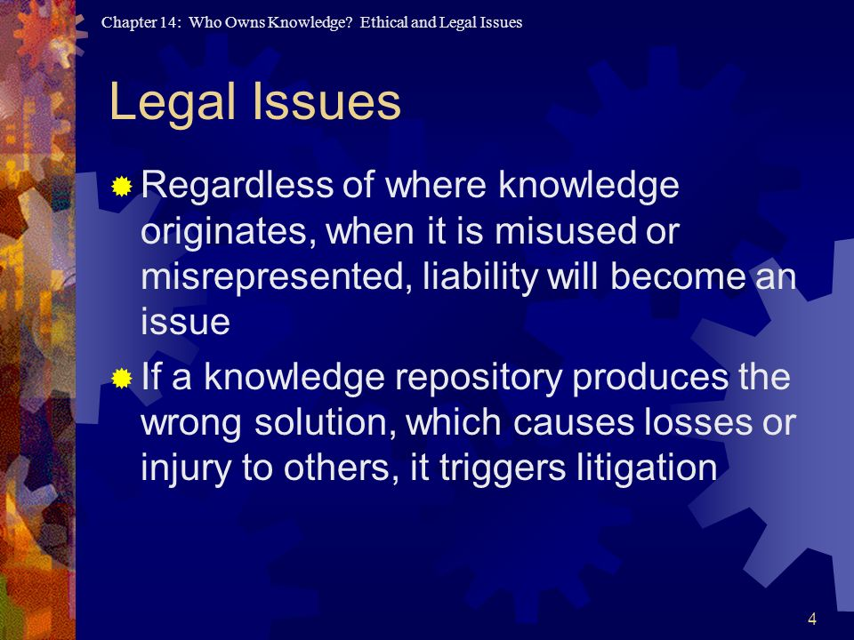 Legal Issues Regardless of where knowledge originates, when it is misused or misrepresented, liability will become an issue.