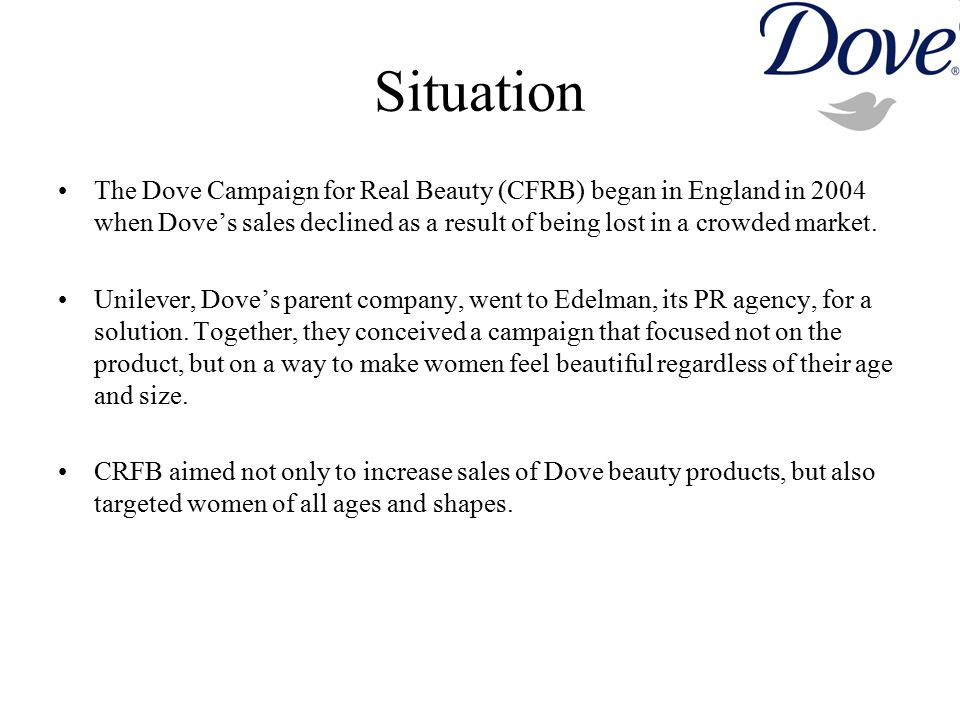 Situation The Dove Campaign for Real Beauty (CFRB) began in England in 2004 when Dove's sales declined as a result of being lost in a crowded market.