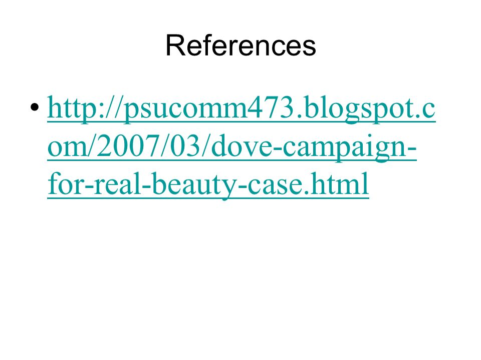 References http://psucomm473.blogspot.com/2007/03/dove-campaign-for-real-beauty-case.html