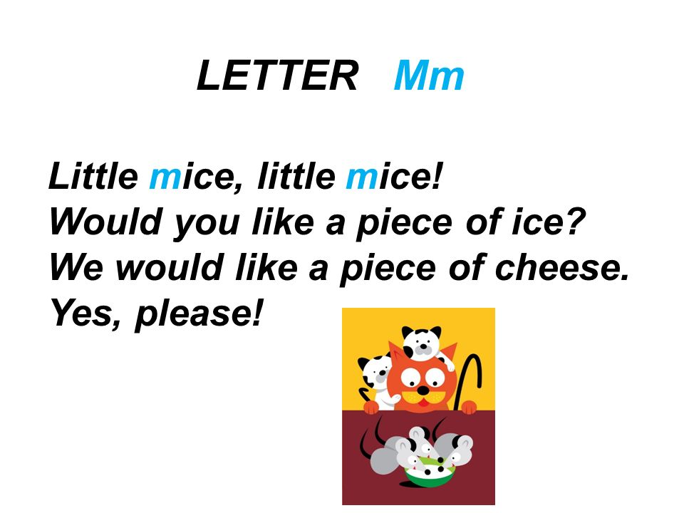 LETTER Mm Little mice, little mice! Would you like a piece of ice