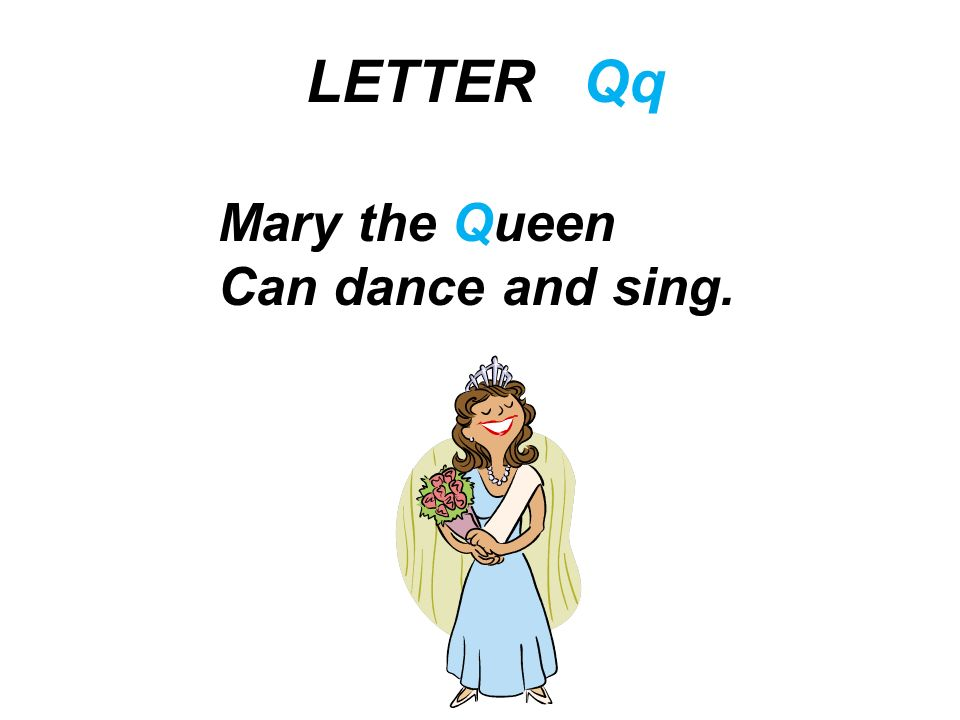 LETTER Qq Mary the Queen Can dance and sing.