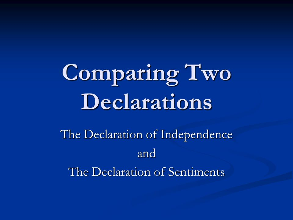 compare and contrast of declaration and declaration of sentiments Answer to someone can help mee compare and contrast the declaration of independence and declaration of sentiments i have to present in front of my class and idk what to write have to be stand for like 2 minutes.