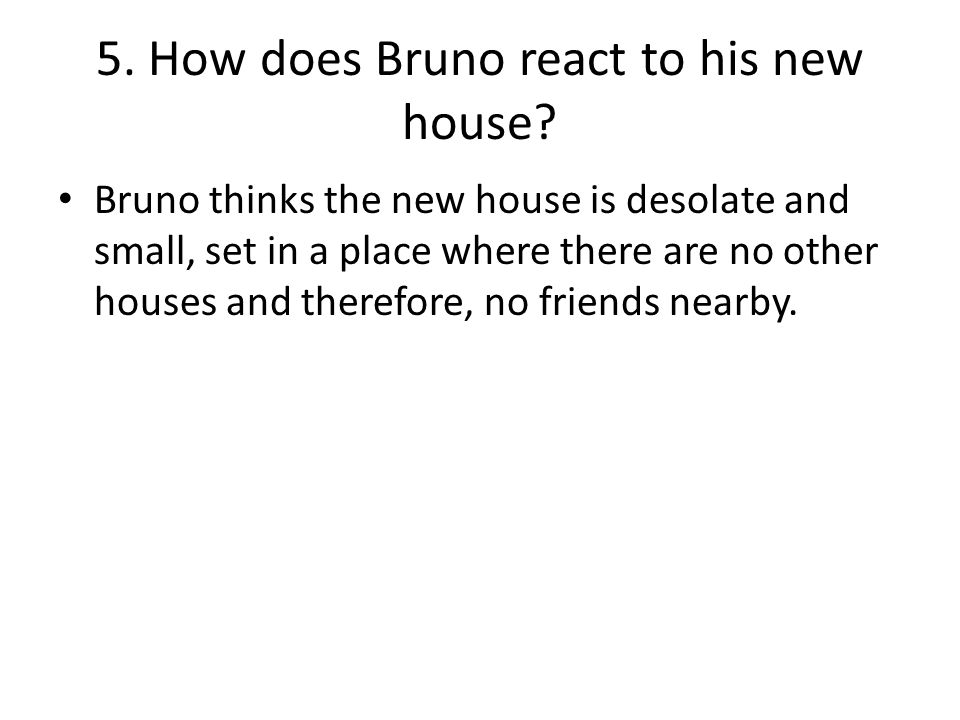 5. How does Bruno react to his new house