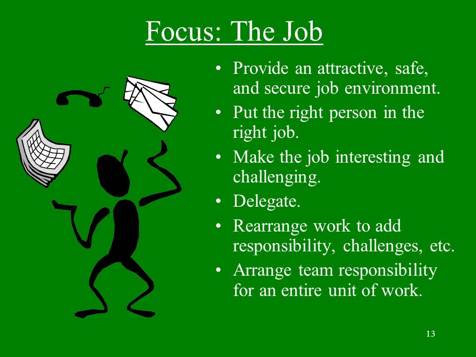 Focus: The Job Provide an attractive, safe, and secure job environment. Put the right person in the right job.