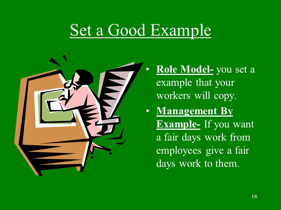 Set a Good Example Role Model- you set a example that your workers will copy.
