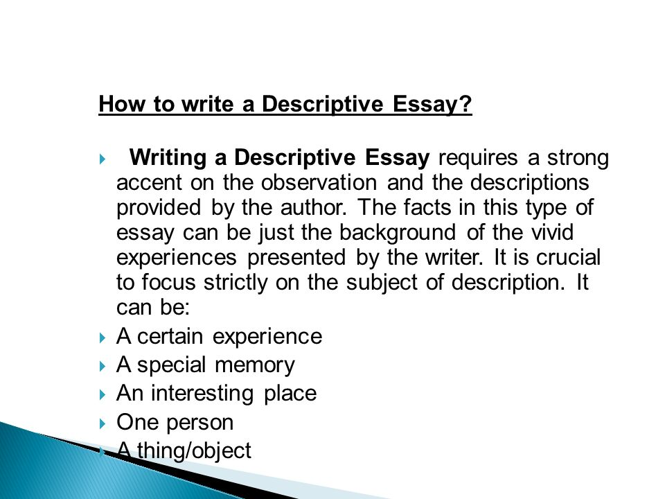 discriptive essay about a place A descriptive essay will usually focus on a single event, a person, a location or an item when you write your essay, it is your job to convey your idea about that topic through your description of that topic and the way that you lay things out for your reader.