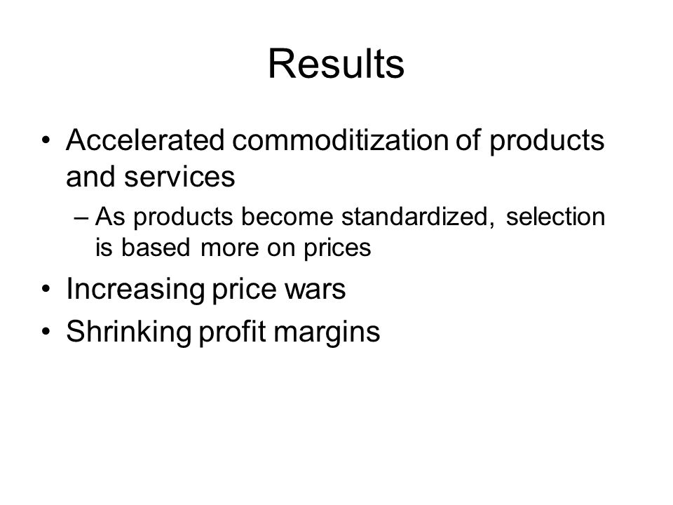 Results Accelerated commoditization of products and services