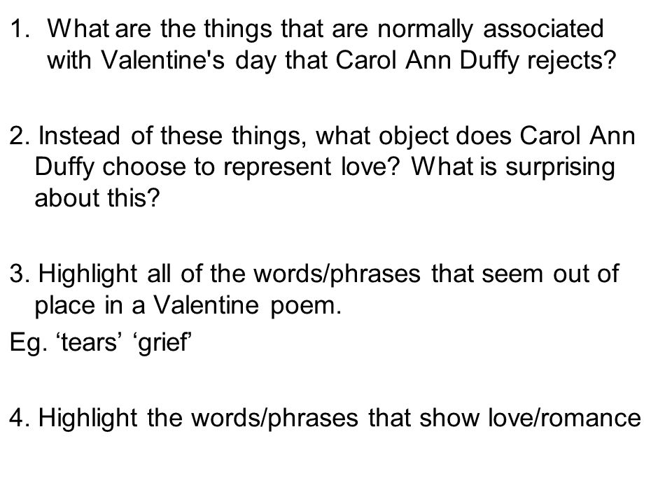 how does carol ann duffy portray relationships in the poem valentine The poem is free verse with a first person narrator each stanza is very short, and several are only one line long this form echoes the layers of an onion itself language and imagery 'valentine' is within the tradition of love poems, the poem is a first person narrative, addressed to a second person 'you'.