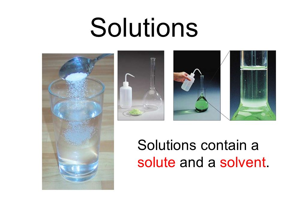 Solutions Solutions contain a solute and a solvent.