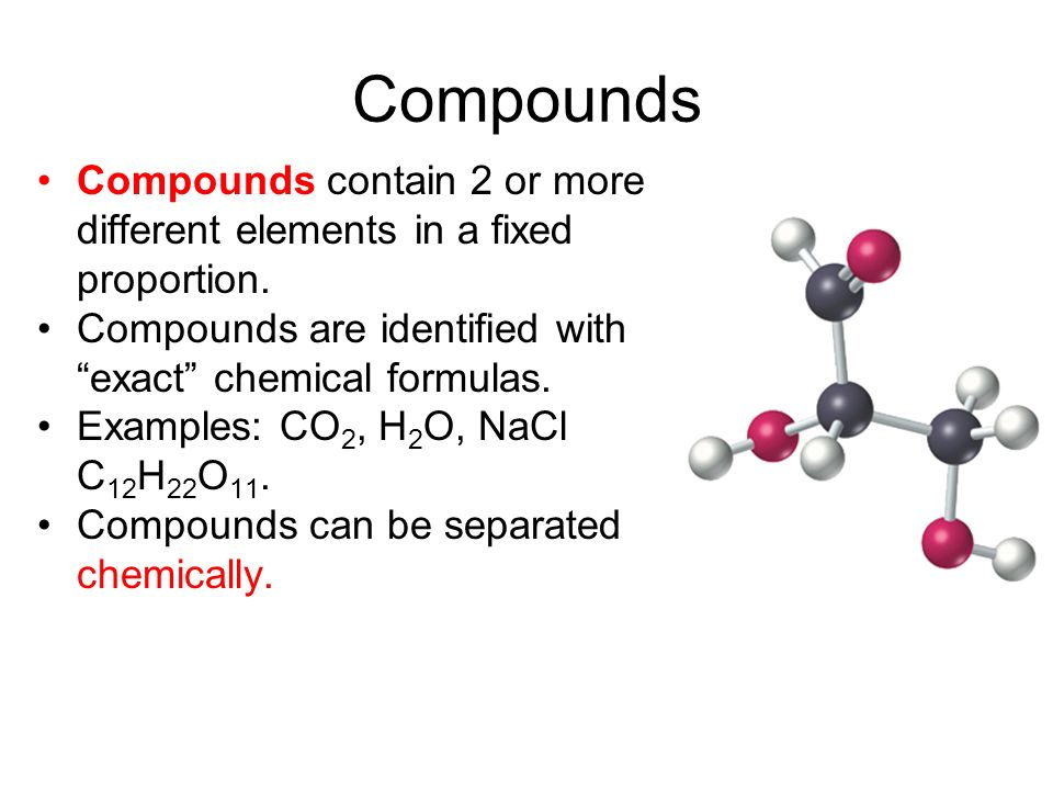 Compounds Compounds contain 2 or more different elements in a fixed proportion. Compounds are identified with exact chemical formulas.