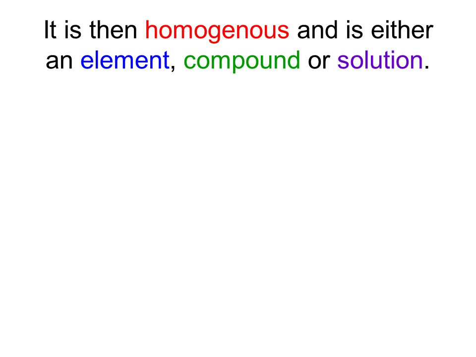 It is then homogenous and is either an element, compound or solution.