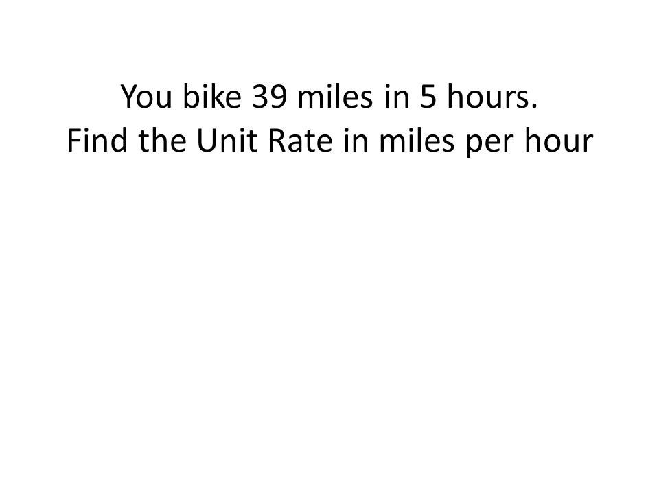 You bike 39 miles in 5 hours. Find the Unit Rate in miles per hour ...