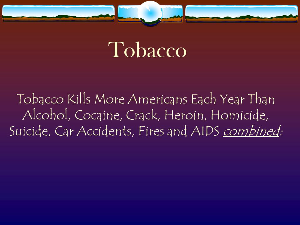 tobacco tobacco kills more americans each year than alcohol cocaine