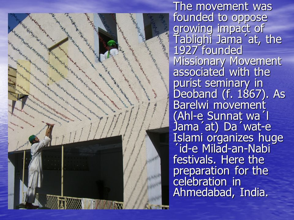 The movement was founded to oppose growing impact of Tablighi Jama´at, the 1927 founded Missionary Movement associated with the purist seminary in Deoband (f.