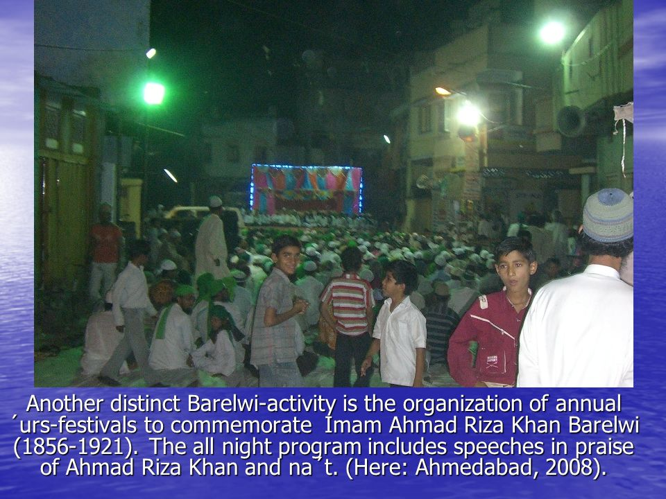 Another distinct Barelwi-activity is the organization of annual ´urs-festivals to commemorate Imam Ahmad Riza Khan Barelwi (1856-1921).