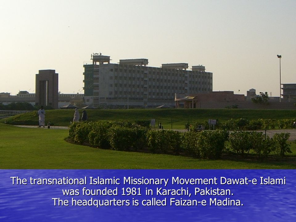 The transnational Islamic Missionary Movement Dawat-e Islami was founded 1981 in Karachi, Pakistan.