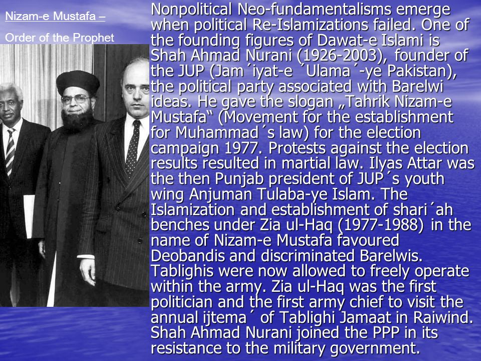"Nonpolitical Neo-fundamentalisms emerge when political Re-Islamizations failed. One of the founding figures of Dawat-e Islami is Shah Ahmad Nurani (1926-2003), founder of the JUP (Jam´iyat-e ´Ulama´-ye Pakistan), the political party associated with Barelwi ideas. He gave the slogan ""Tahrik Nizam-e Mustafa (Movement for the establishment for Muhammad´s law) for the election campaign 1977. Protests against the election results resulted in martial law. Ilyas Attar was the then Punjab president of JUP´s youth wing Anjuman Tulaba-ye Islam. The Islamization and establishment of shari´ah benches under Zia ul-Haq (1977-1988) in the name of Nizam-e Mustafa favoured Deobandis and discriminated Barelwis. Tablighis were now allowed to freely operate within the army. Zia ul-Haq was the first politician and the first army chief to visit the annual ijtema´ of Tablighi Jamaat in Raiwind. Shah Ahmad Nurani joined the PPP in its resistance to the military government."