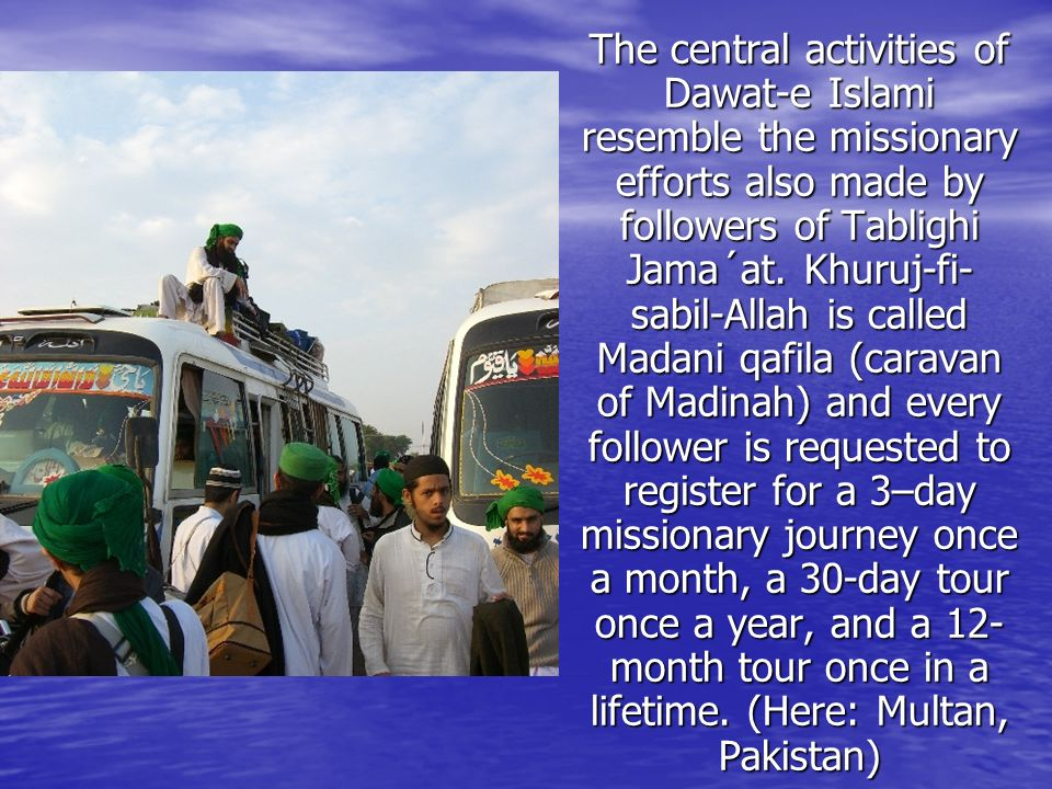 The central activities of Dawat-e Islami resemble the missionary efforts also made by followers of Tablighi Jama´at.