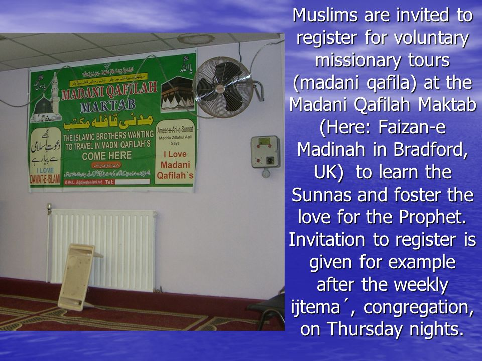 Muslims are invited to register for voluntary missionary tours (madani qafila) at the Madani Qafilah Maktab (Here: Faizan-e Madinah in Bradford, UK) to learn the Sunnas and foster the love for the Prophet.