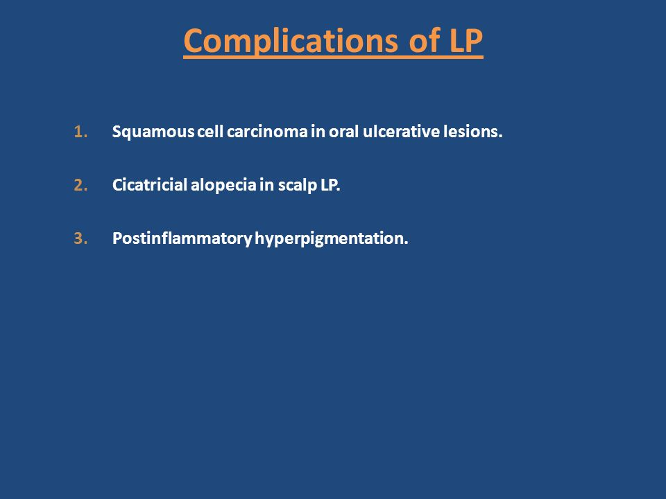 Complications of LP Squamous cell carcinoma in oral ulcerative lesions. Cicatricial alopecia in scalp LP.