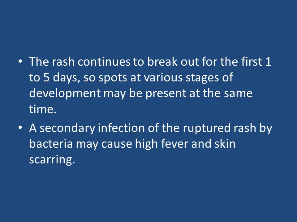 The rash continues to break out for the first 1 to 5 days, so spots at various stages of development may be present at the same time.