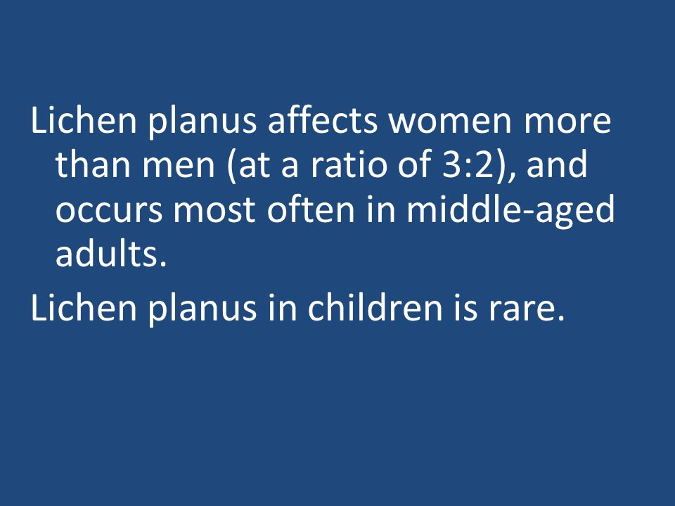 Lichen planus affects women more than men (at a ratio of 3:2), and occurs most often in middle-aged adults.