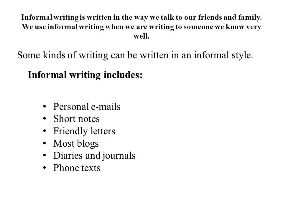 Informal writing is written in the way we talk to our friends and family. We use informal writing when we are writing to someone we know very well.
