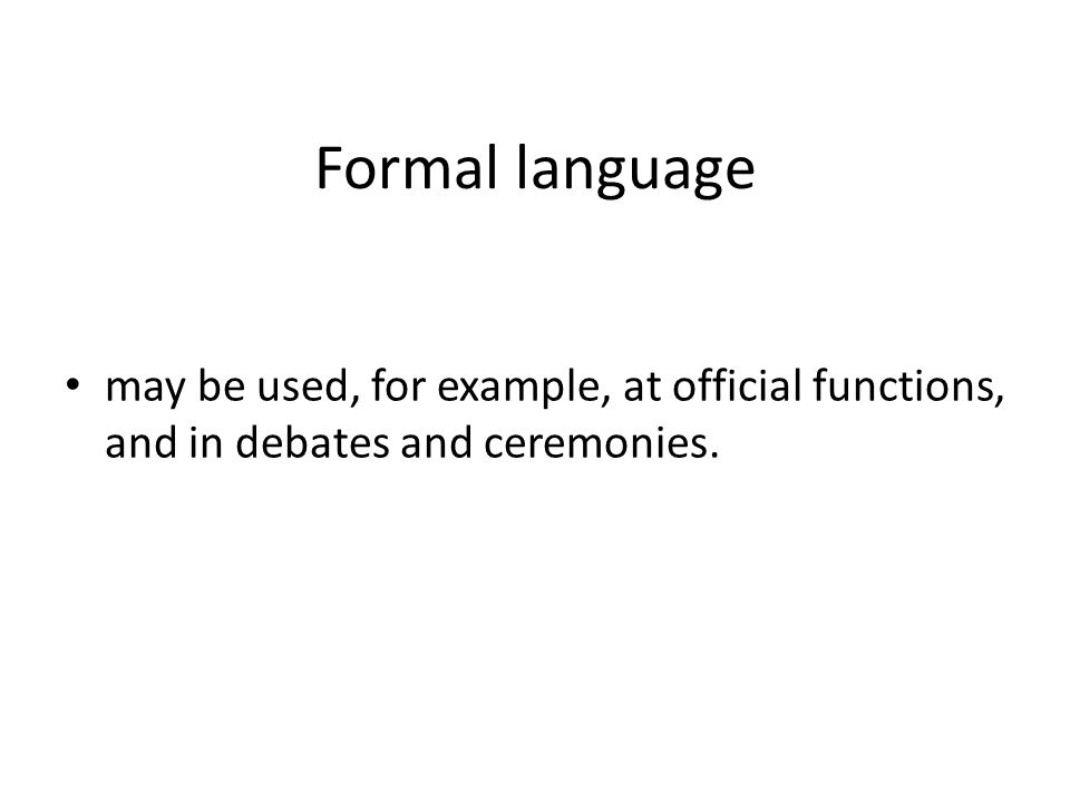 Formal language may be used, for example, at official functions, and in debates and ceremonies.