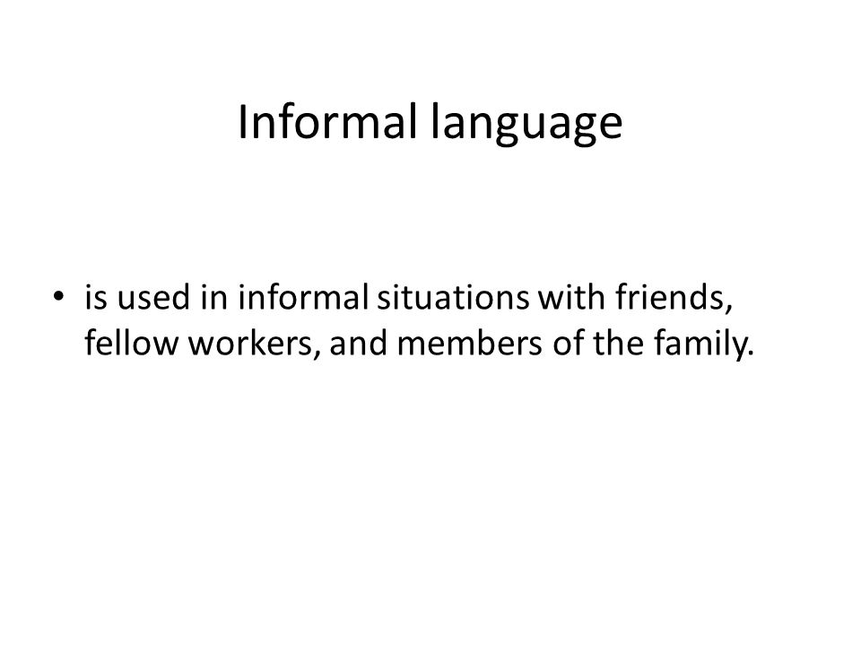 Informal language is used in informal situations with friends, fellow workers, and members of the family.
