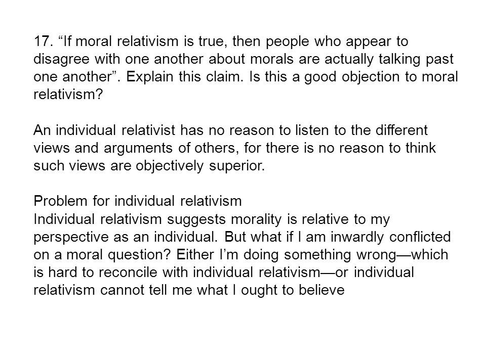 explain moral relativism Moral relativism the philosophized notion that right and wrong are not absolute values, but are personalized according to the individual and his or her circumstances or cultural orientation it can be used positively to effect change in the law (eg, promoting tolerance for other customs or lifestyles) or negatively as a means to attempt justification for wrongdoing or lawbreaking.