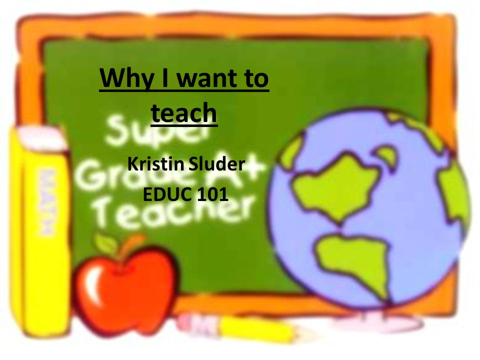 Why I want to teach Kristin Sluder EDUC ppt video online download