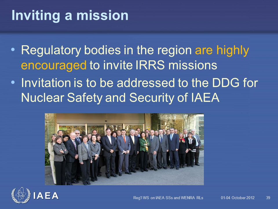 Inviting a mission Regulatory bodies in the region are highly encouraged to invite IRRS missions.