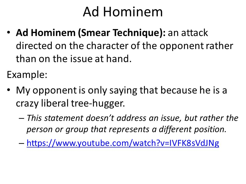example of ad hominem Best answer: ad hominem arguments are not based in fact they are efforts to discredit a statement based on issues about who made the statement or other usually.