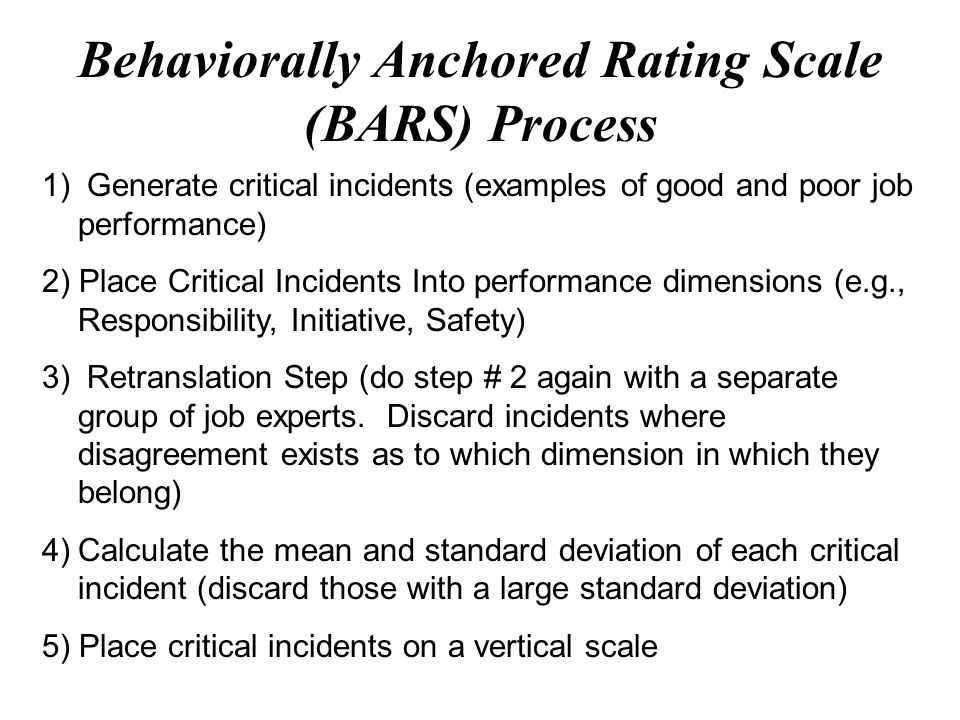 behaviorally anchored rating scale bars A behaviorally-anchored rating scale (bars), like a graphic rating scale, requires appraisers to rate employees on different performance dimensions.
