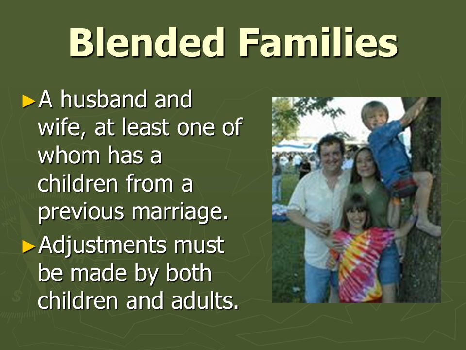 Blended Families A husband and wife, at least one of whom has a children from a previous marriage.