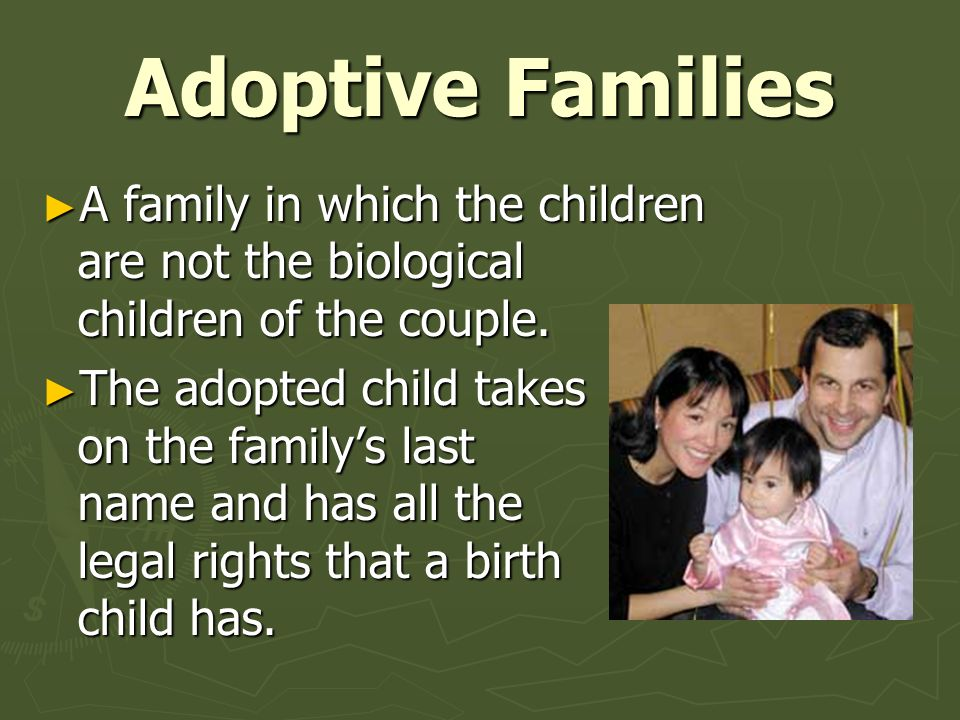 Adoptive Families A family in which the children are not the biological children of the couple.