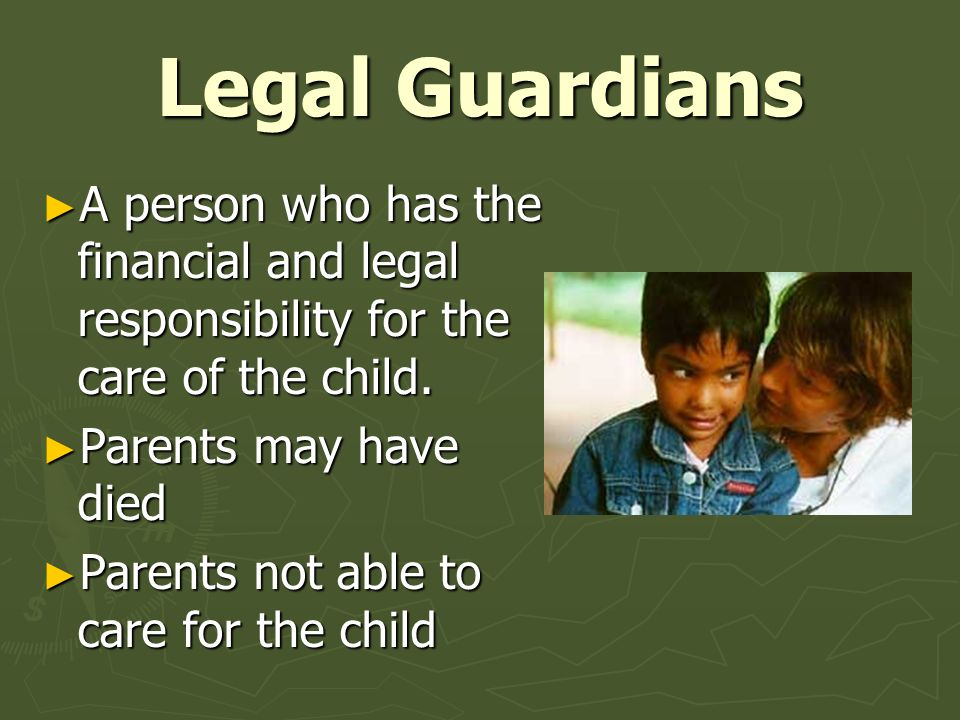 Legal Guardians A person who has the financial and legal responsibility for the care of the child. Parents may have died.