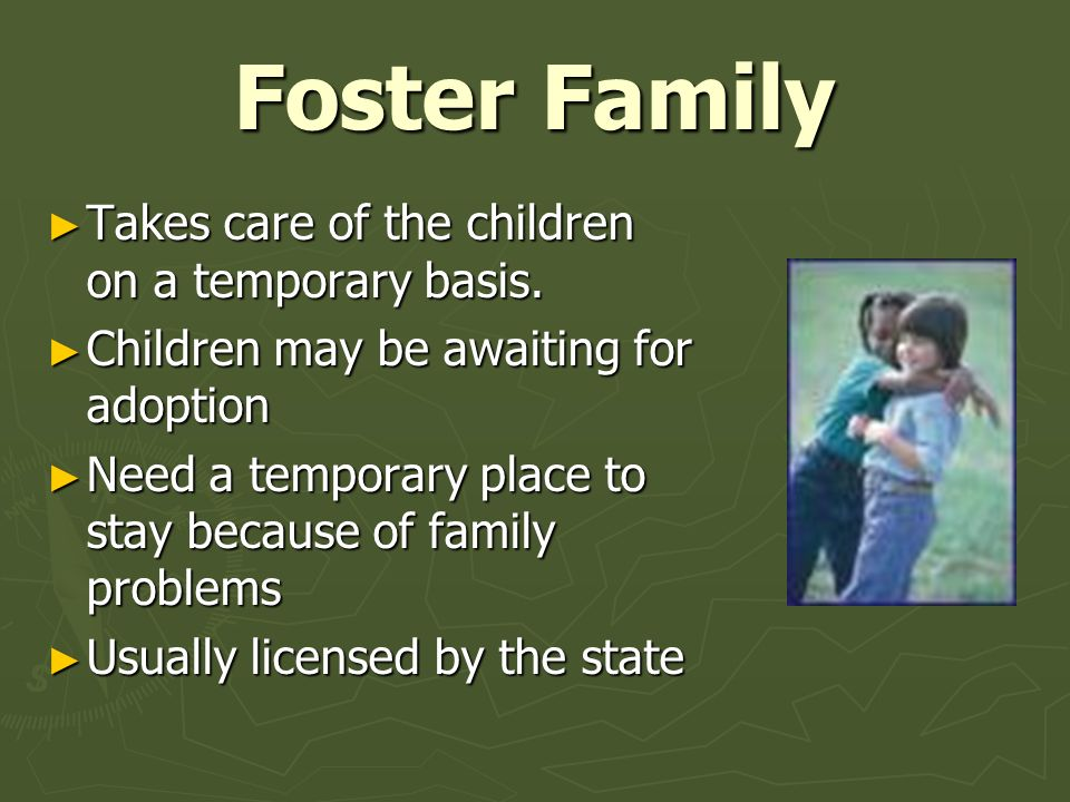 Foster Family Takes care of the children on a temporary basis.