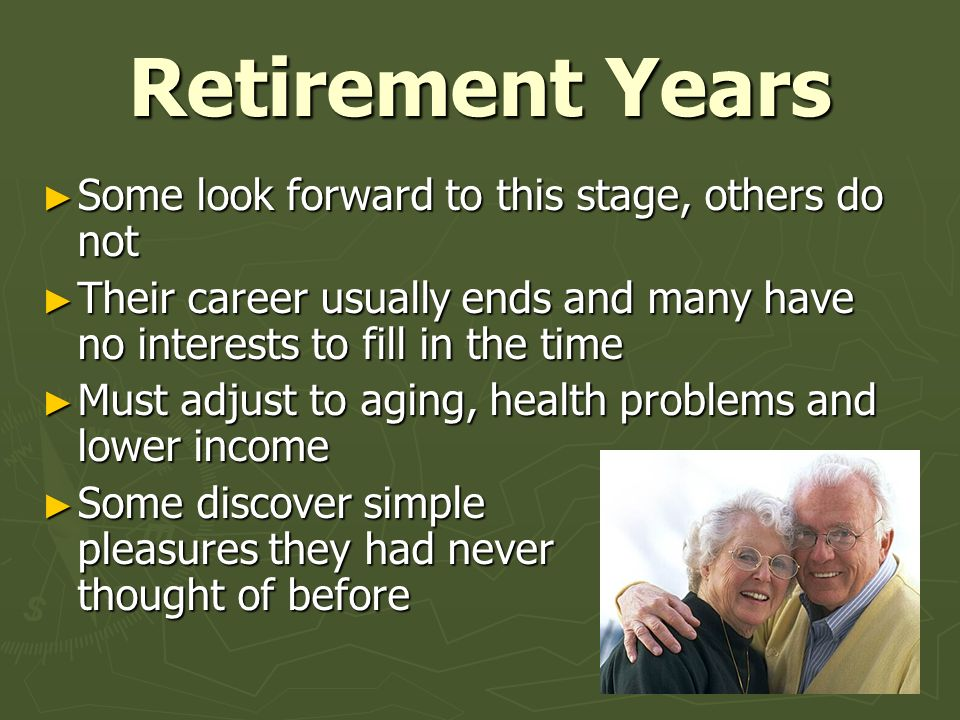 Retirement Years Some look forward to this stage, others do not