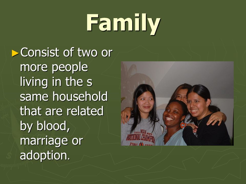 Family Consist of two or more people living in the s same household that are related by blood, marriage or adoption.