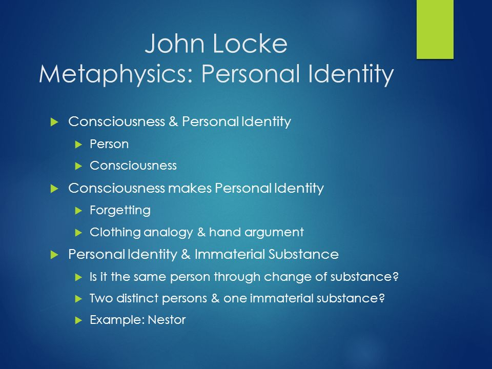 john lockes theory of personal identity essay John locke's memory theory of personal identity presents the basic idea of consciousness he believes that consciousness is enough to describe human identity (locke, 1975) according to locke's theory of personal identity, the mind compares itself with very beings of things, but what makes someone the same person over time is consciousness.