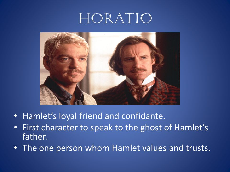horatios role in hamlet Otherwise, horatio supports every rash decision hamlet makes horatio is the man hamlet wants to be he is intelligent, but not driven by his intellectual creativity horatio seems to accept the world as it is handed to him where hamlet is driven by his impulse question all apparent truths.