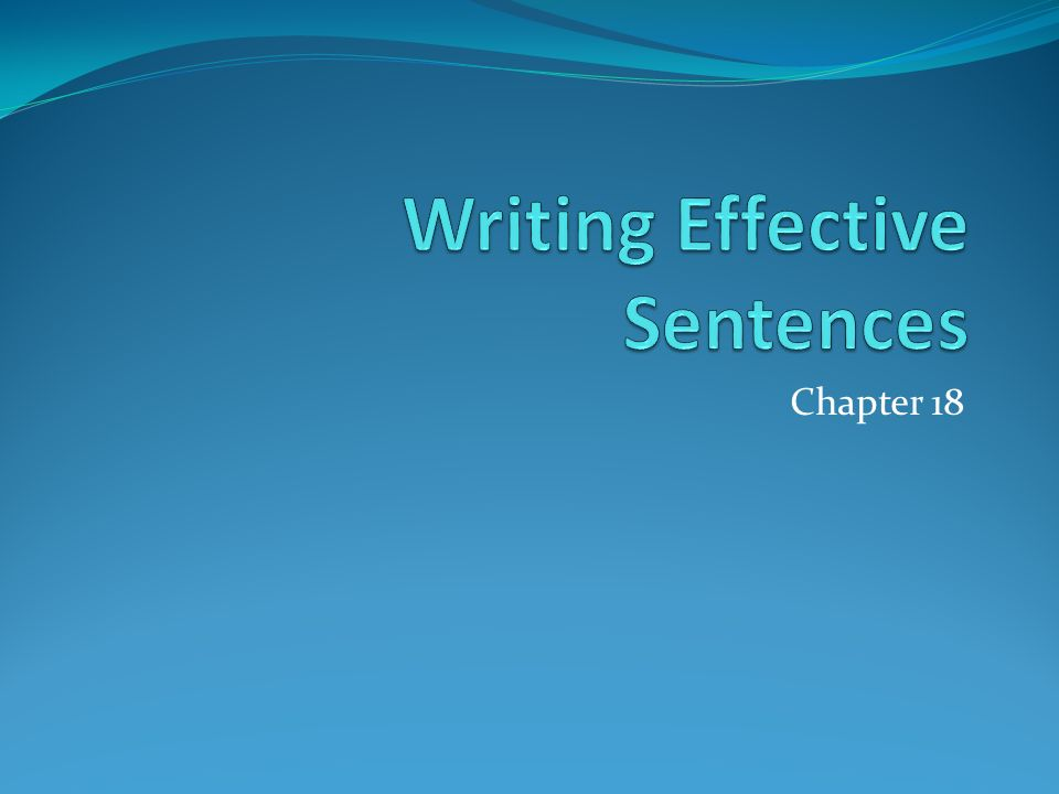 """writing effective sentences """"how to say what you want to say in the best way"""" expressing your ideas in skillfully written sentences contributes greatly to the success of your writing as a whole."""