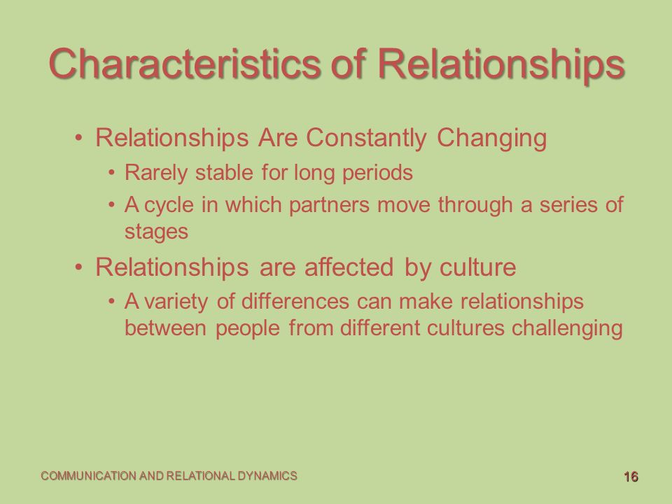 relationship characteristics There are different characteristics of interpersonal relationships these characteristics range from brief to long lasting they are based on love, friendship, family, kinship, work related, marriage, mutual agreements, neighborhoods, places of worship, and social groups.