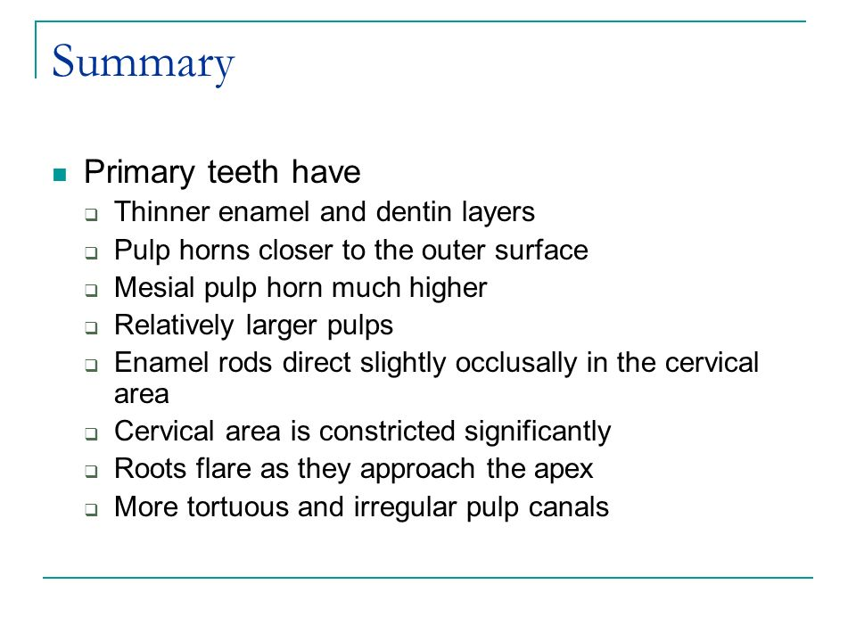 Summary Primary teeth have Thinner enamel and dentin layers