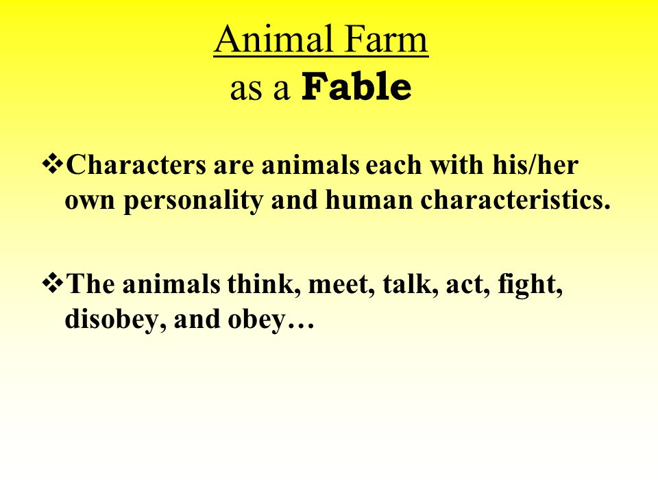 animal farm fable Animal farm is an allegorical novella by george orwell, first published in england on 17 august 1945 according to orwell, the book reflects events leading up to the russian revolution of 1917 and then on into the stalinist era of the soviet union orwell, a democratic socialist, was a critic of joseph stalin and hostile to.