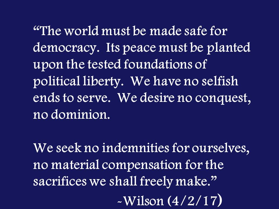 """making world safe for democracy Why should the united states want to """"make the world safe for democracy"""" wilson believed that autocratic governments, guided by the selfish interests of leaders rather than the wishes of ."""